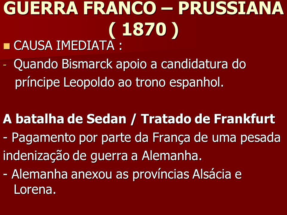 GUERRA FRANCO – PRUSSIANA ( 1870 ) CAUSA IMEDIATA : CAUSA IMEDIATA : - Quando Bismarck apoio a candidatura do príncipe Leopoldo ao trono espanhol.