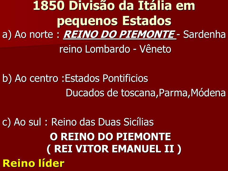 1850 Divisão da Itália em pequenos Estados a) Ao norte : REINO DO PIEMONTE - Sardenha reino Lombardo - Vêneto reino Lombardo - Vêneto b) Ao centro :Es