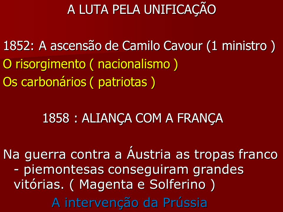 A LUTA PELA UNIFICAÇÃO A LUTA PELA UNIFICAÇÃO 1852: A ascensão de Camilo Cavour (1 ministro ) O risorgimento ( nacionalismo ) Os carbonários ( patriotas ) 1858 : ALIANÇA COM A FRANÇA 1858 : ALIANÇA COM A FRANÇA Na guerra contra a Áustria as tropas franco - piemontesas conseguiram grandes vitórias.