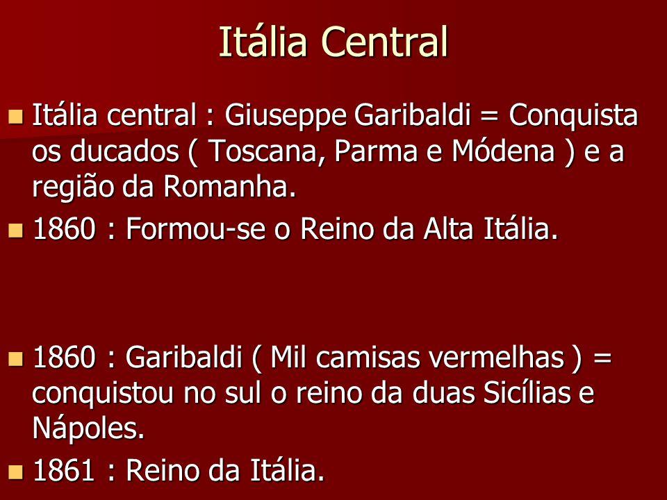 Itália Central Itália central : Giuseppe Garibaldi = Conquista os ducados ( Toscana, Parma e Módena ) e a região da Romanha.