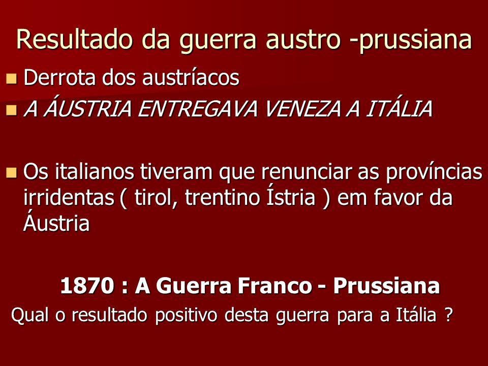 Resultado da guerra austro -prussiana Derrota dos austríacos Derrota dos austríacos A ÁUSTRIA ENTREGAVA VENEZA A ITÁLIA A ÁUSTRIA ENTREGAVA VENEZA A ITÁLIA Os italianos tiveram que renunciar as províncias irridentas ( tirol, trentino Ístria ) em favor da Áustria Os italianos tiveram que renunciar as províncias irridentas ( tirol, trentino Ístria ) em favor da Áustria 1870 : A Guerra Franco - Prussiana 1870 : A Guerra Franco - Prussiana Qual o resultado positivo desta guerra para a Itália .