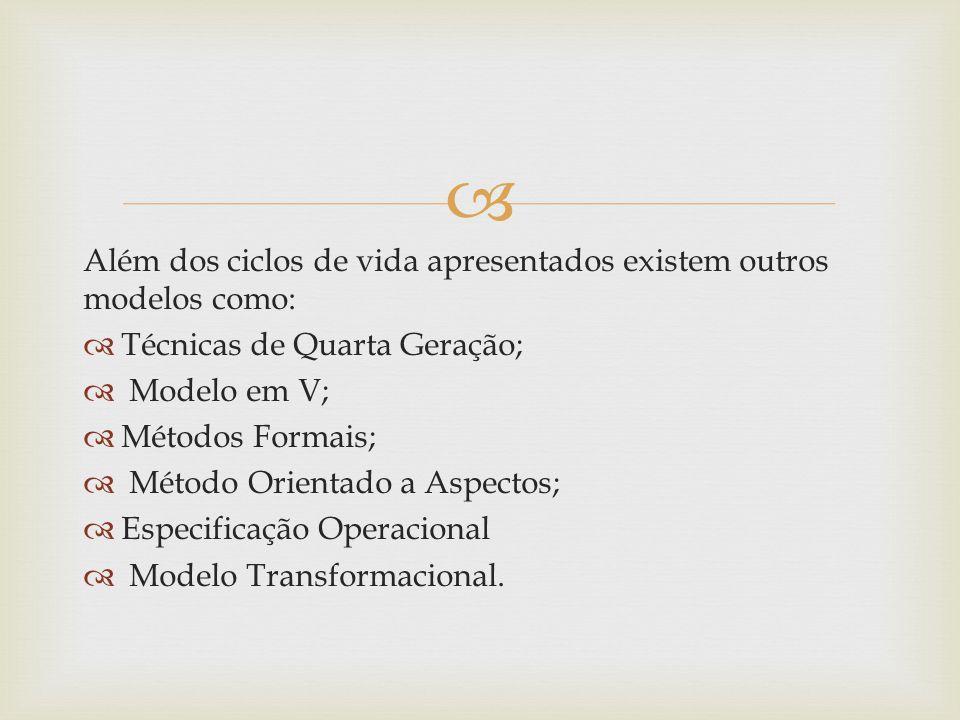 Além dos ciclos de vida apresentados existem outros modelos como: Técnicas de Quarta Geração; Modelo em V; Métodos Formais; Método Orientado a Aspectos; Especificação Operacional Modelo Transformacional.