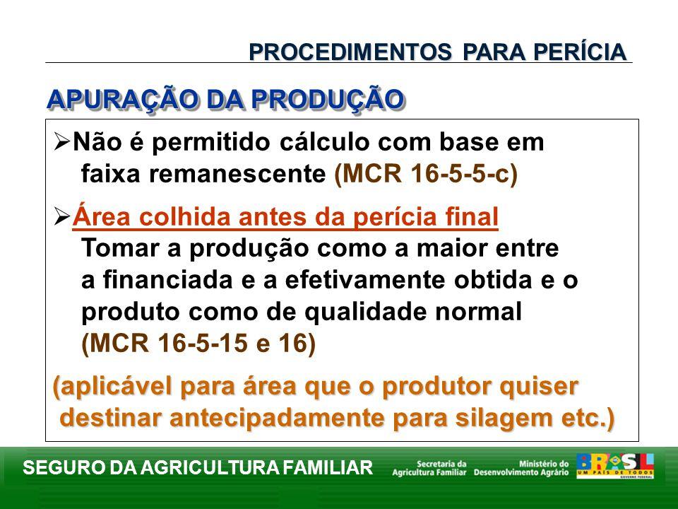 SEGURO DA AGRICULTURA FAMILIAR Não é permitido cálculo com base em faixa remanescente (MCR 16-5-5-c) Área colhida antes da perícia final Tomar a produ