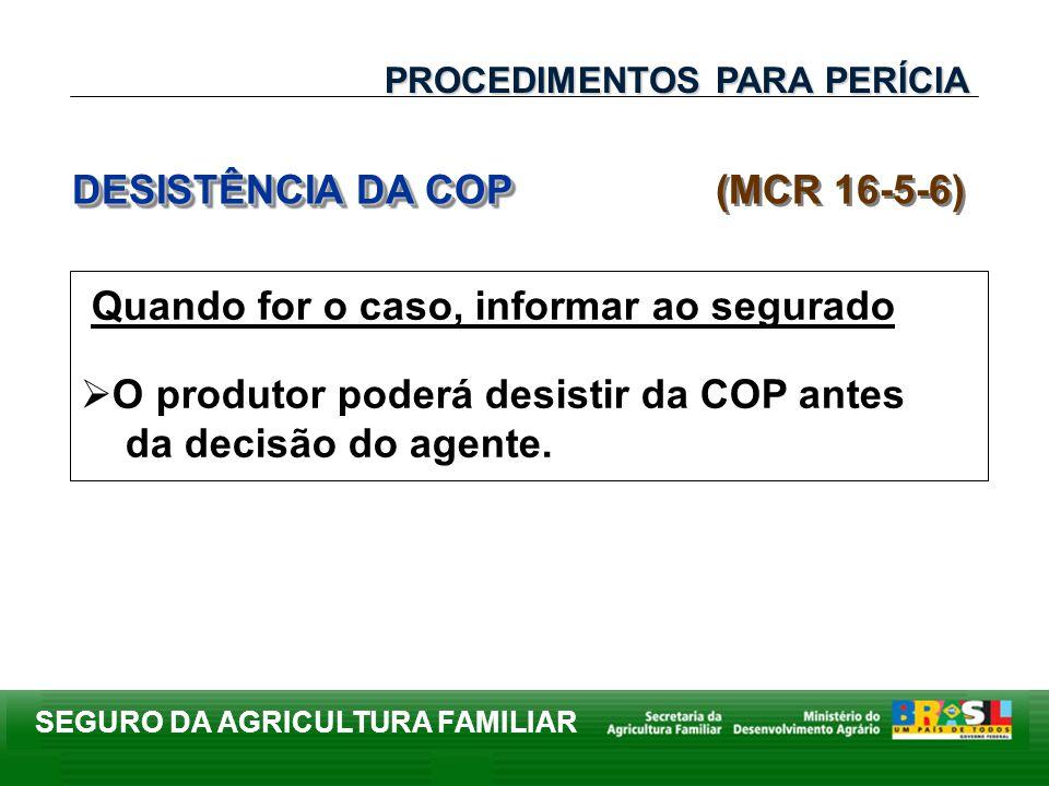 SEGURO DA AGRICULTURA FAMILIAR Quando for o caso, informar ao segurado O produtor poderá desistir da COP antes da decisão do agente. DESISTÊNCIA DA CO