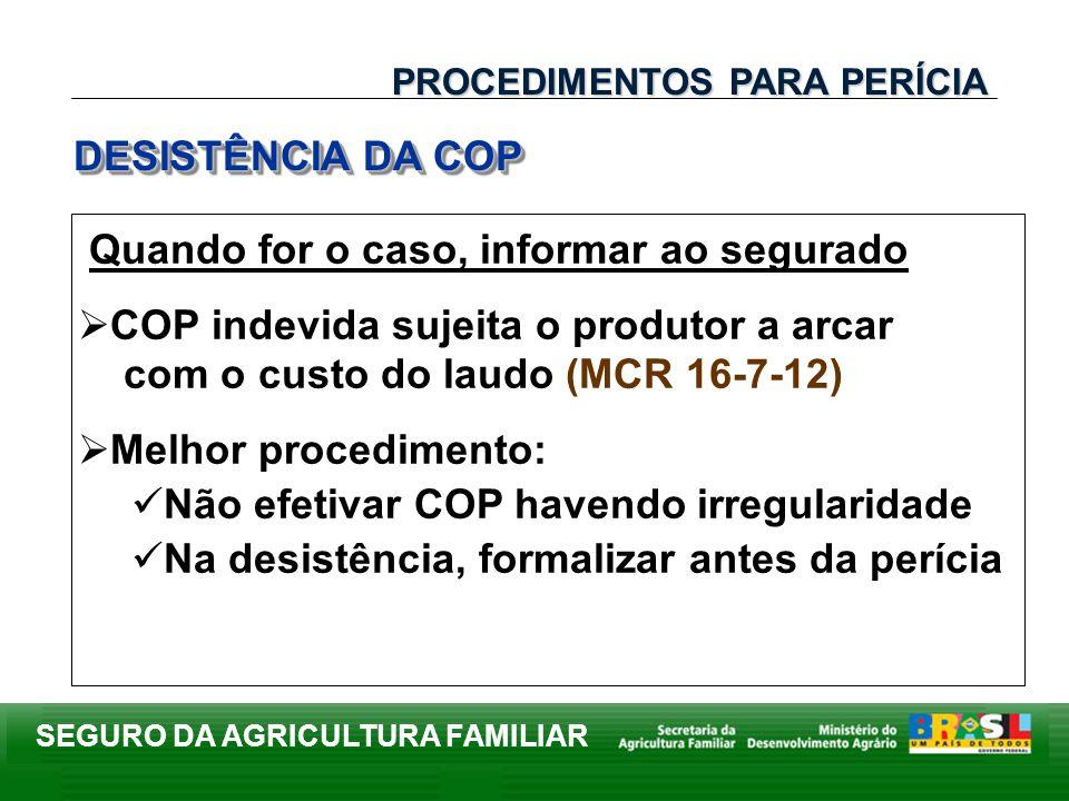 SEGURO DA AGRICULTURA FAMILIAR DESISTÊNCIA DA COP PROCEDIMENTOS PARA PERÍCIA Quando for o caso, informar ao segurado COP indevida sujeita o produtor a