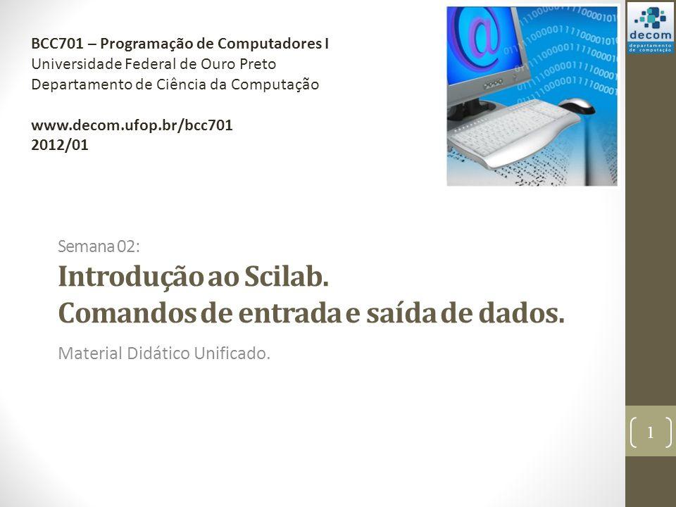 Semana 02: Introdução ao Scilab. Comandos de entrada e saída de dados. Material Didático Unificado. 1 BCC701 – Programação de Computadores I Universid