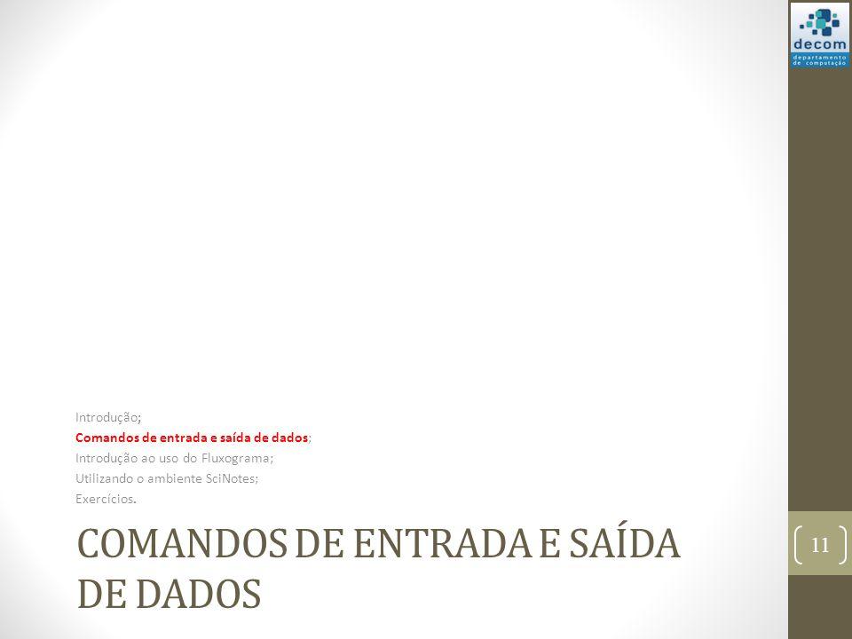 COMANDOS DE ENTRADA E SAÍDA DE DADOS Introdução; Comandos de entrada e saída de dados; Introdução ao uso do Fluxograma; Utilizando o ambiente SciNotes