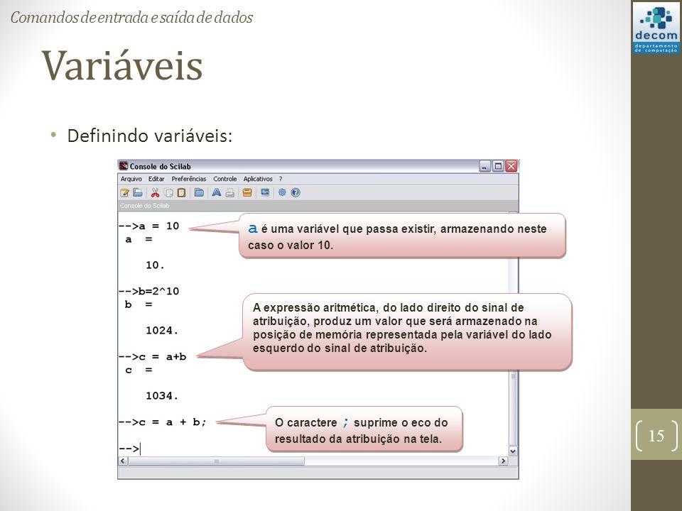 Variáveis Definindo variáveis: 15 Comandos de entrada e saída de dados a é uma variável que passa existir, armazenando neste caso o valor 10. A expres