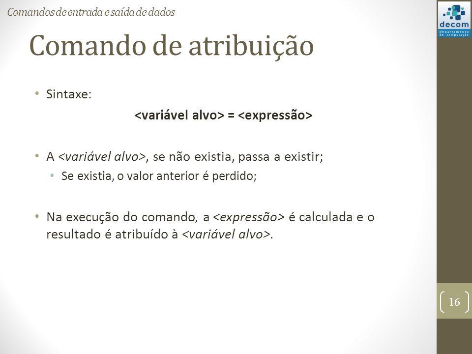 Comando de atribuição Sintaxe: = A, se não existia, passa a existir; Se existia, o valor anterior é perdido; Na execução do comando, a é calculada e o