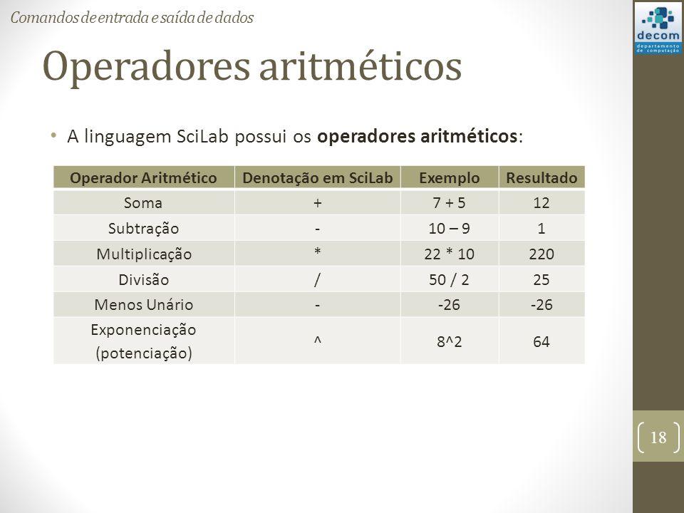 Operadores aritméticos A linguagem SciLab possui os operadores aritméticos: 18 Comandos de entrada e saída de dados Operador AritméticoDenotação em Sc