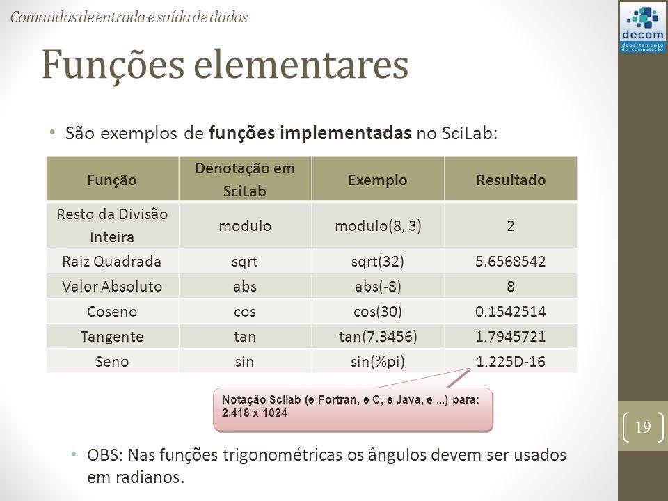 Funções elementares São exemplos de funções implementadas no SciLab: OBS: Nas funções trigonométricas os ângulos devem ser usados em radianos. 19 Coma