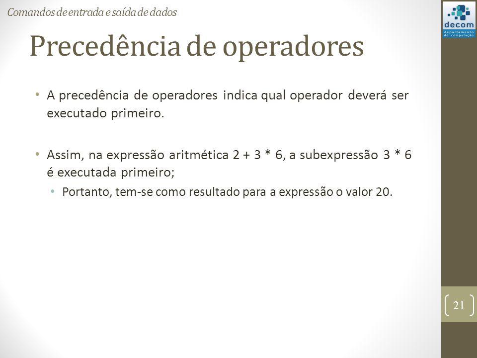 Precedência de operadores A precedência de operadores indica qual operador deverá ser executado primeiro. Assim, na expressão aritmética 2 + 3 * 6, a