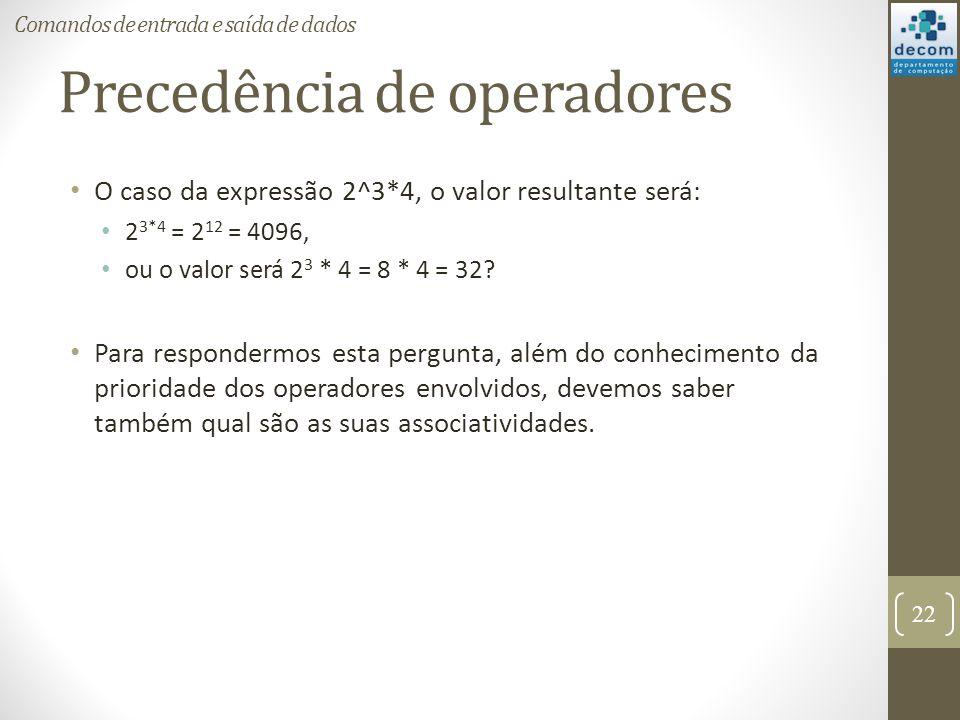 Precedência de operadores O caso da expressão 2^3*4, o valor resultante será: 2 3*4 = 2 12 = 4096, ou o valor será 2 3 * 4 = 8 * 4 = 32? Para responde