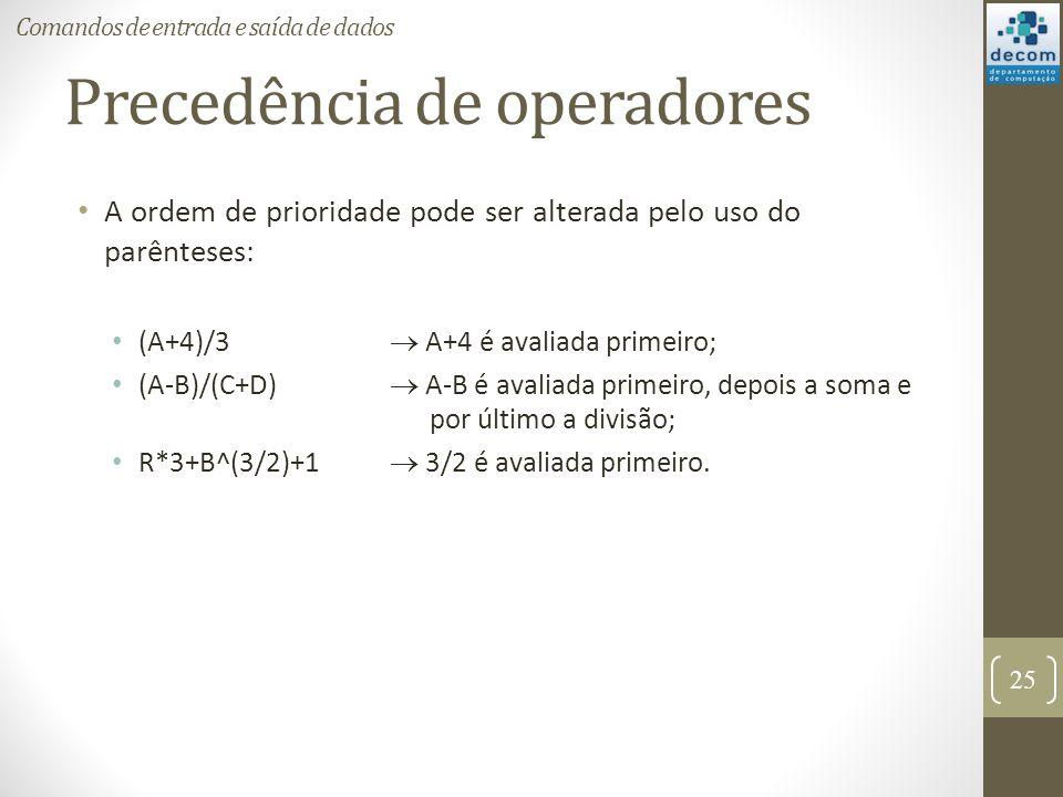Precedência de operadores A ordem de prioridade pode ser alterada pelo uso do parênteses: (A+4)/3 A+4 é avaliada primeiro; (A-B)/(C+D) A-B é avaliada