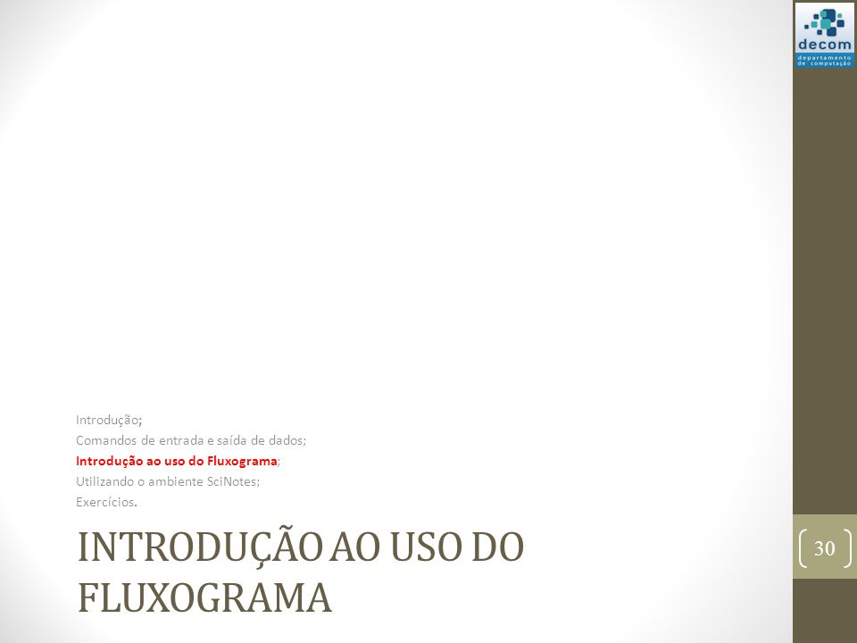 INTRODUÇÃO AO USO DO FLUXOGRAMA Introdução; Comandos de entrada e saída de dados; Introdução ao uso do Fluxograma; Utilizando o ambiente SciNotes; Exe
