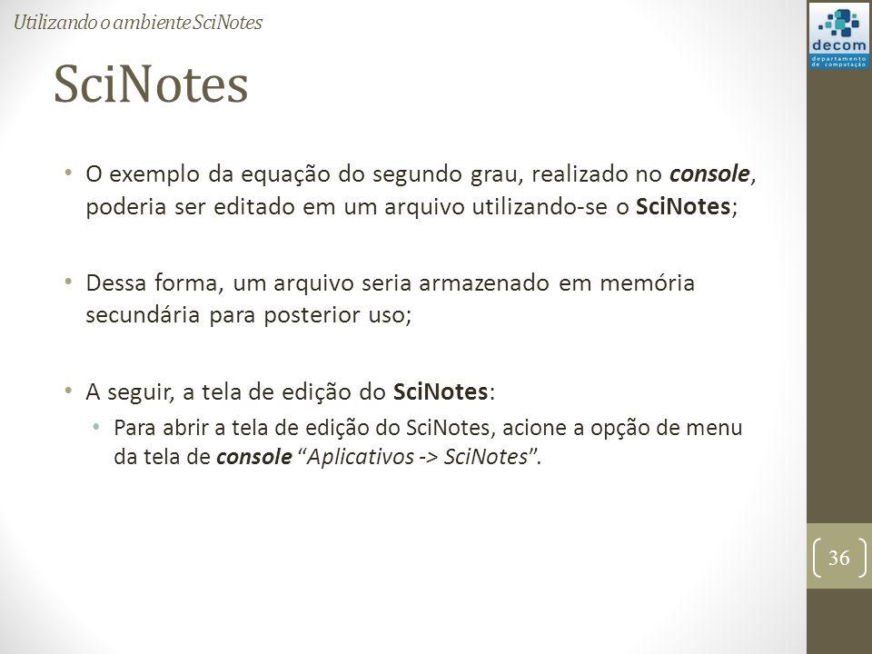 SciNotes O exemplo da equação do segundo grau, realizado no console, poderia ser editado em um arquivo utilizando-se o SciNotes; Dessa forma, um arqui