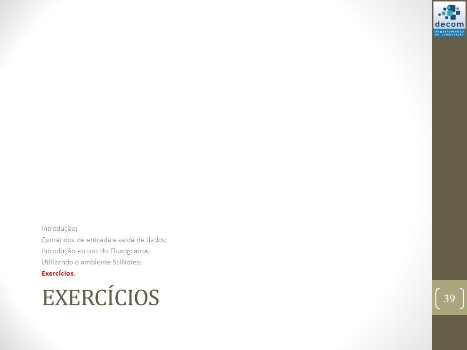 EXERCÍCIOS Introdução; Comandos de entrada e saída de dados; Introdução ao uso do Fluxograma; Utilizando o ambiente SciNotes; Exercícios. 39