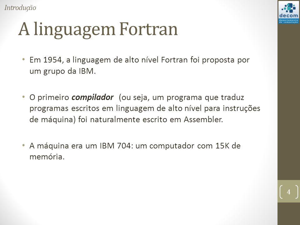A linguagem Fortran Em 1954, a linguagem de alto nível Fortran foi proposta por um grupo da IBM. O primeiro compilador (ou seja, um programa que tradu