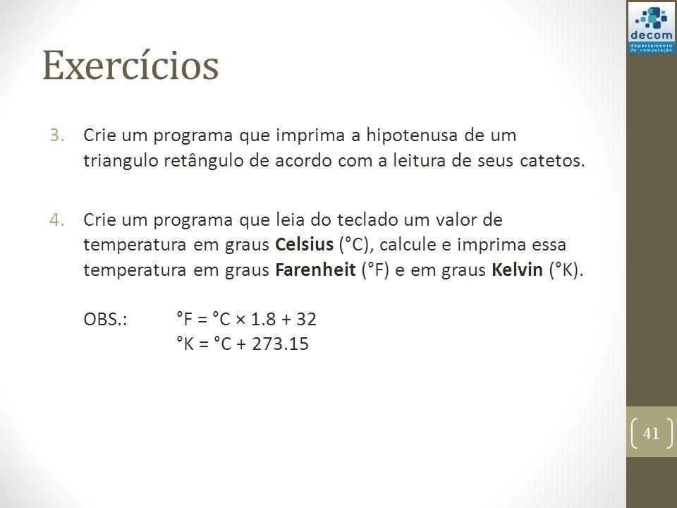 Exercícios 3.Crie um programa que imprima a hipotenusa de um triangulo retângulo de acordo com a leitura de seus catetos. 4.Crie um programa que leia