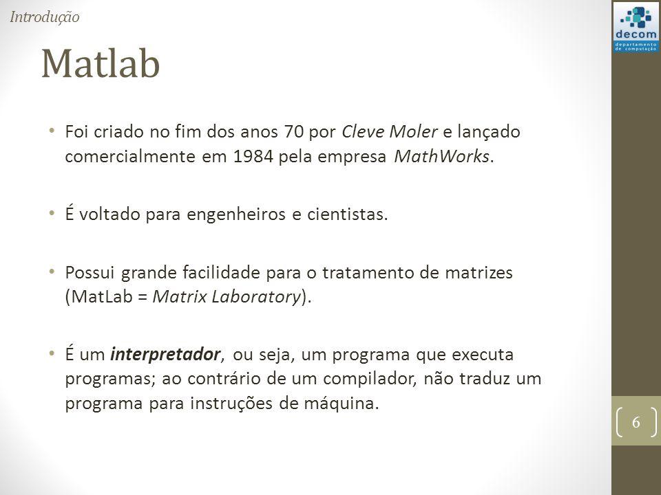 Matlab Foi criado no fim dos anos 70 por Cleve Moler e lançado comercialmente em 1984 pela empresa MathWorks. É voltado para engenheiros e cientistas.