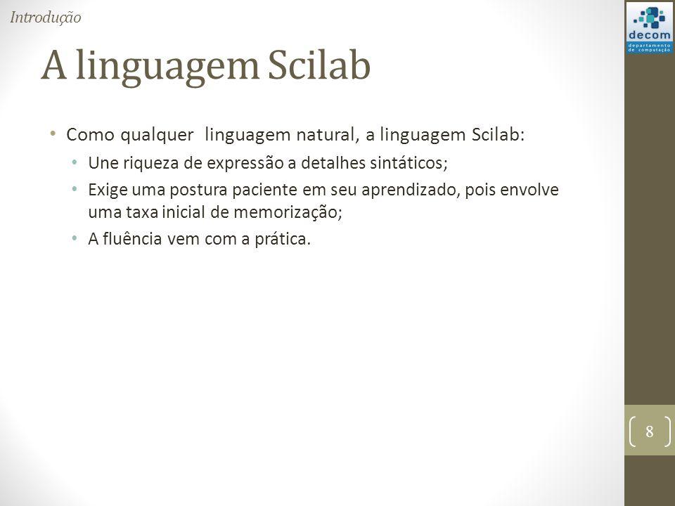 A linguagem Scilab Como qualquer linguagem natural, a linguagem Scilab: Une riqueza de expressão a detalhes sintáticos; Exige uma postura paciente em