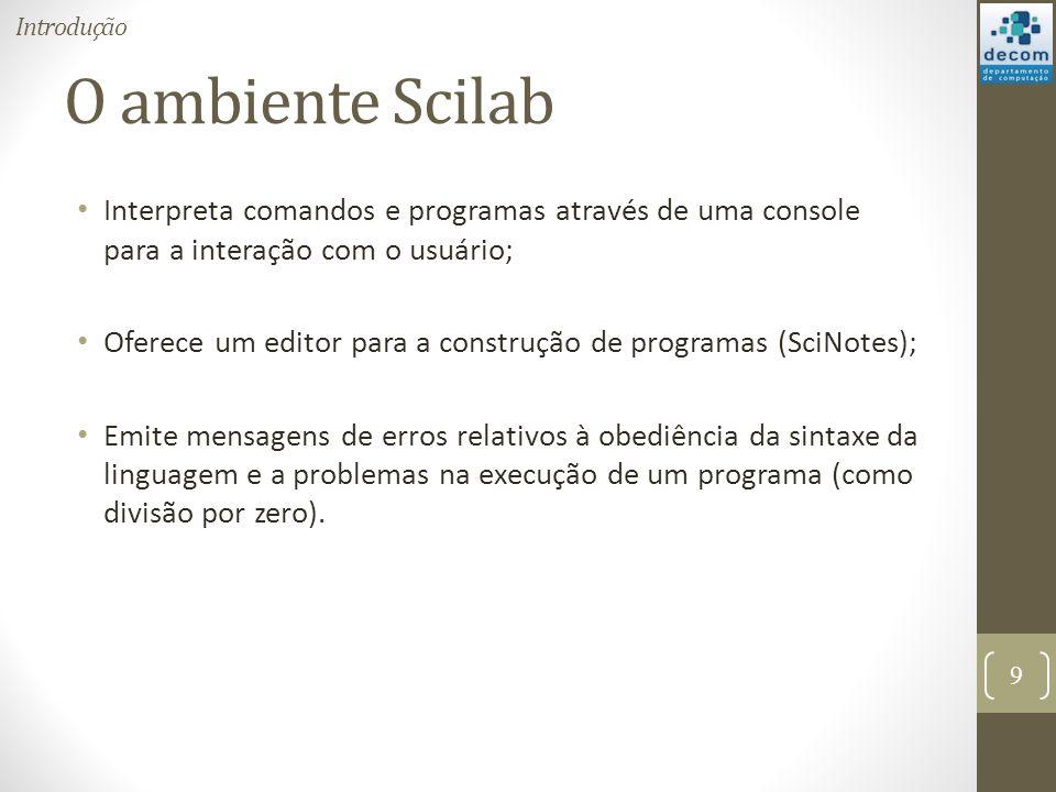 O ambiente Scilab Interpreta comandos e programas através de uma console para a interação com o usuário; Oferece um editor para a construção de progra