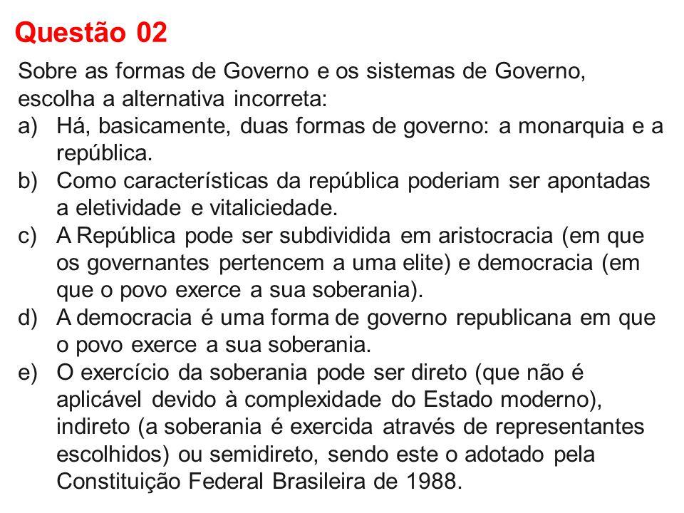 Sobre as formas de Governo e os sistemas de Governo, escolha a alternativa incorreta: a)Há, basicamente, duas formas de governo: a monarquia e a repúb