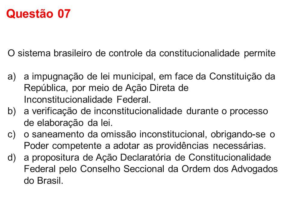 O sistema brasileiro de controle da constitucionalidade permite a)a impugnação de lei municipal, em face da Constituição da República, por meio de Açã