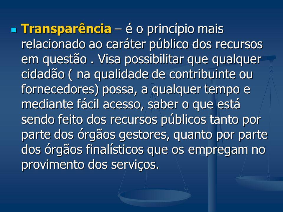 Transparência – é o princípio mais relacionado ao caráter público dos recursos em questão. Visa possibilitar que qualquer cidadão ( na qualidade de co