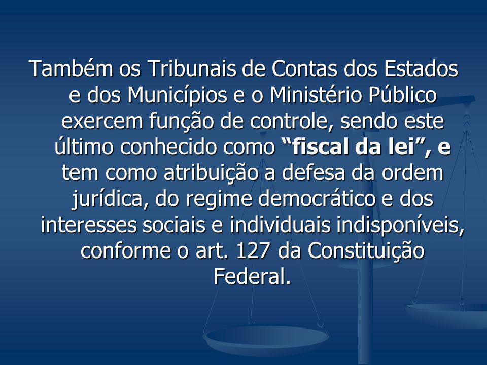 Também os Tribunais de Contas dos Estados e dos Municípios e o Ministério Público exercem função de controle, sendo este último conhecido como fiscal