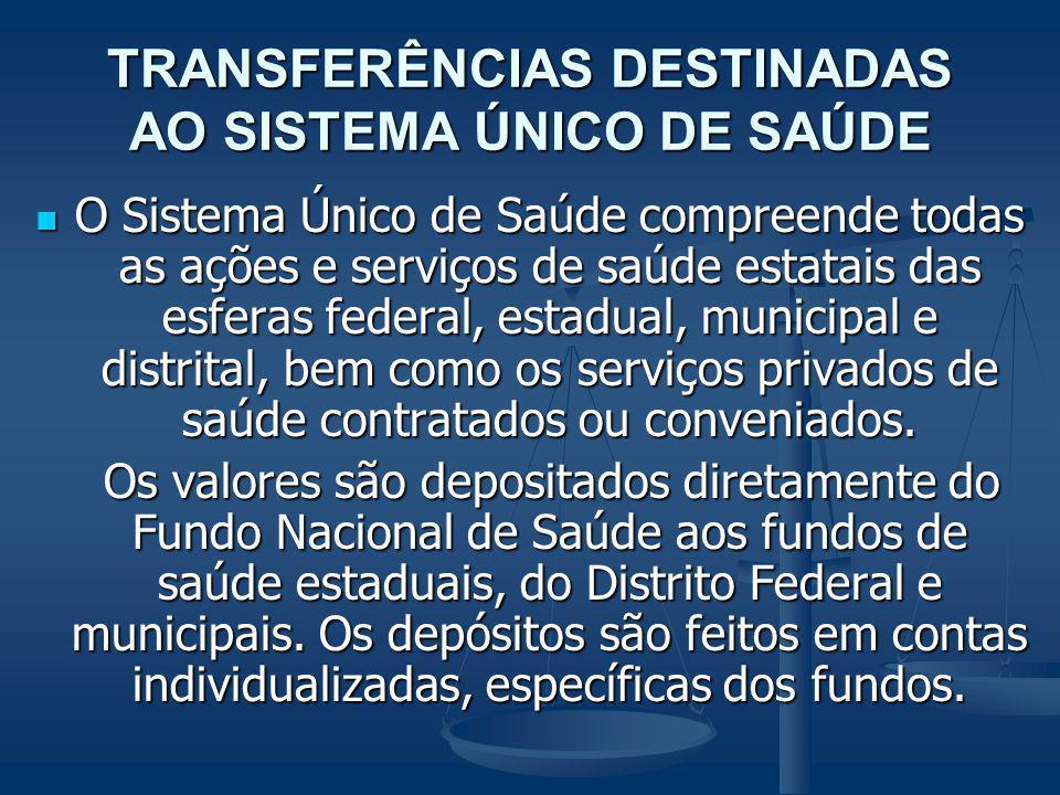 TRANSFERÊNCIAS DESTINADAS AO SISTEMA ÚNICO DE SAÚDE O Sistema Único de Saúde compreende todas as ações e serviços de saúde estatais das esferas federa