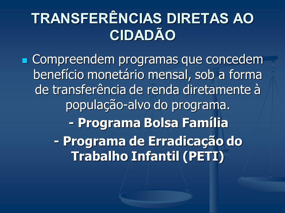 TRANSFERÊNCIAS DIRETAS AO CIDADÃO Compreendem programas que concedem benefício monetário mensal, sob a forma de transferência de renda diretamente à p