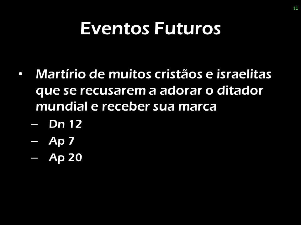 Eventos Futuros Martírio de muitos cristãos e israelitas que se recusarem a adorar o ditador mundial e receber sua marca – Dn 12 – Ap 7 – Ap 20 11