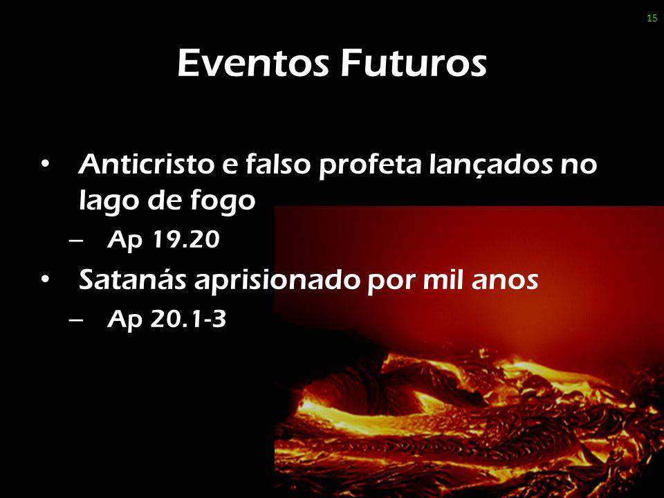 Eventos Futuros Anticristo e falso profeta lançados no lago de fogo – Ap 19.20 Satanás aprisionado por mil anos – Ap 20.1-3 15