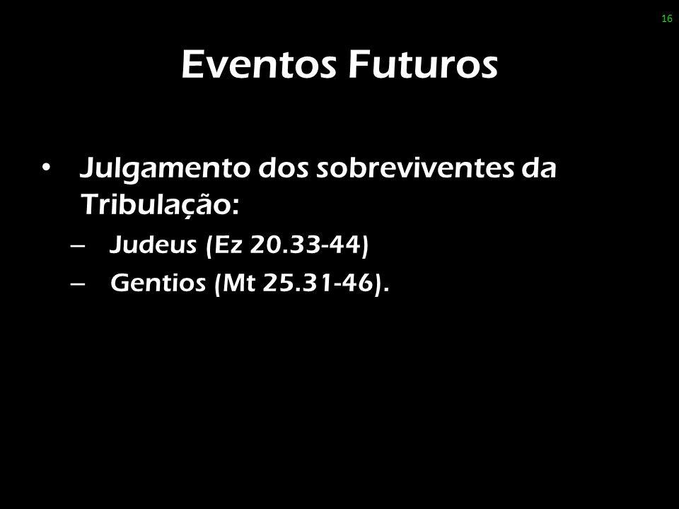 Eventos Futuros Julgamento dos sobreviventes da Tribulação: – Judeus (Ez 20.33-44) – Gentios (Mt 25.31-46). 16