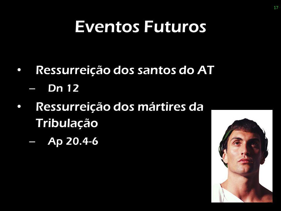 Eventos Futuros Ressurreição dos santos do AT – Dn 12 Ressurreição dos mártires da Tribulação – Ap 20.4-6 17