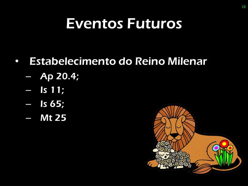 Eventos Futuros Estabelecimento do Reino Milenar – Ap 20.4; – Is 11; – Is 65; – Mt 25 18