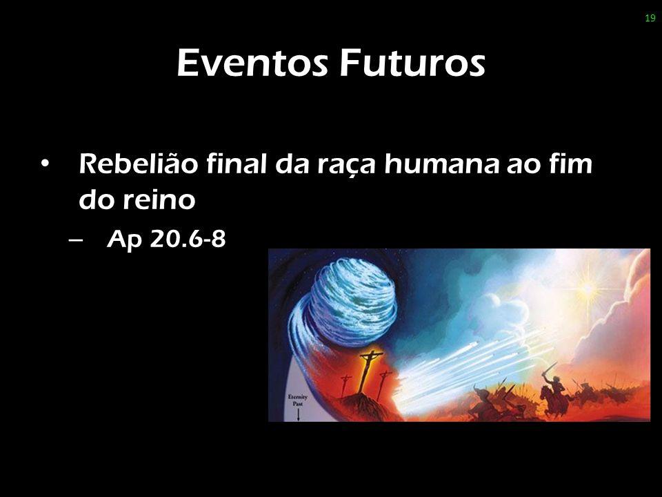 Eventos Futuros Rebelião final da raça humana ao fim do reino – Ap 20.6-8 19