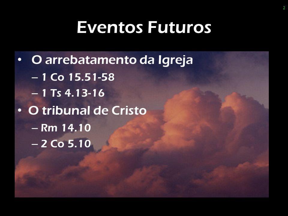 Eventos Futuros O arrebatamento da Igreja – 1 Co 15.51-58 – 1 Ts 4.13-16 O tribunal de Cristo – Rm 14.10 – 2 Co 5.10 2