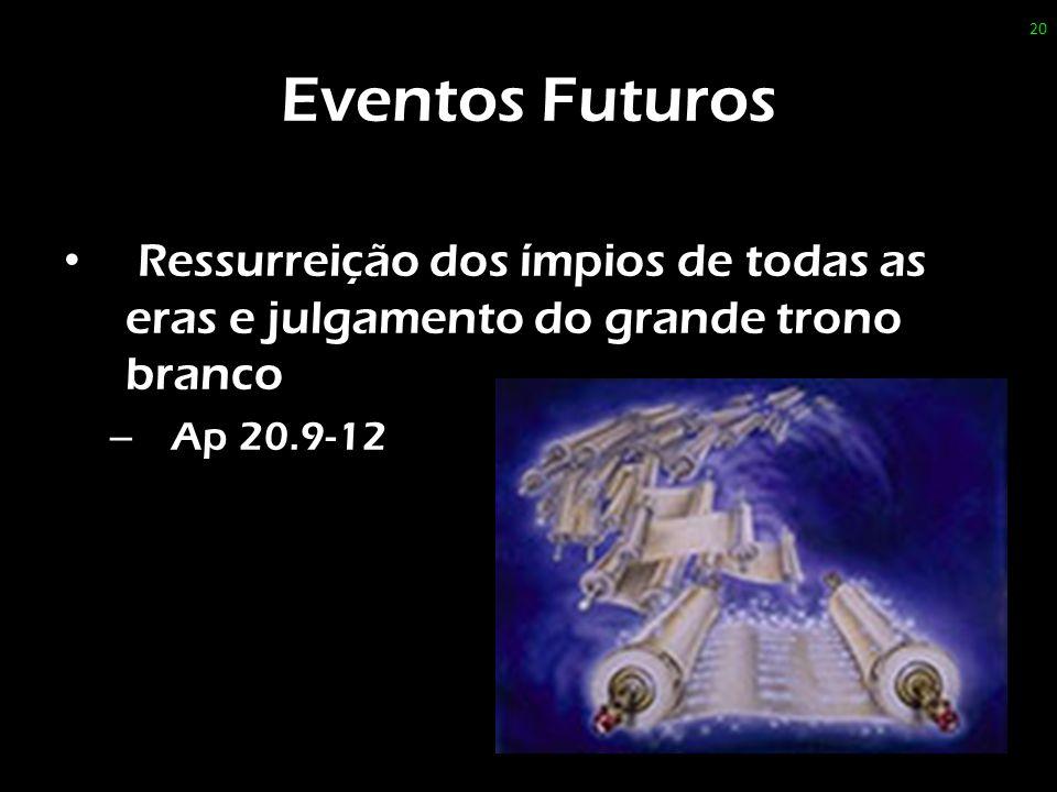 Eventos Futuros Ressurreição dos ímpios de todas as eras e julgamento do grande trono branco – Ap 20.9-12 20