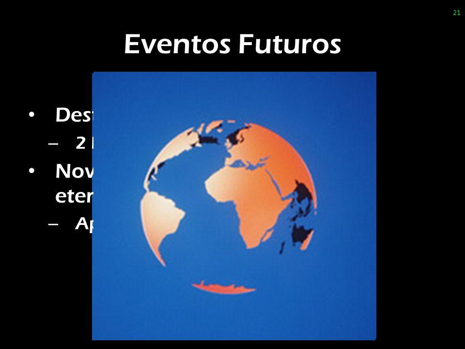 Eventos Futuros Destruição do universo atual; – 2 Pe 3.8-9 Novos céus e nova terra, estado eterno – Ap 21-22 21