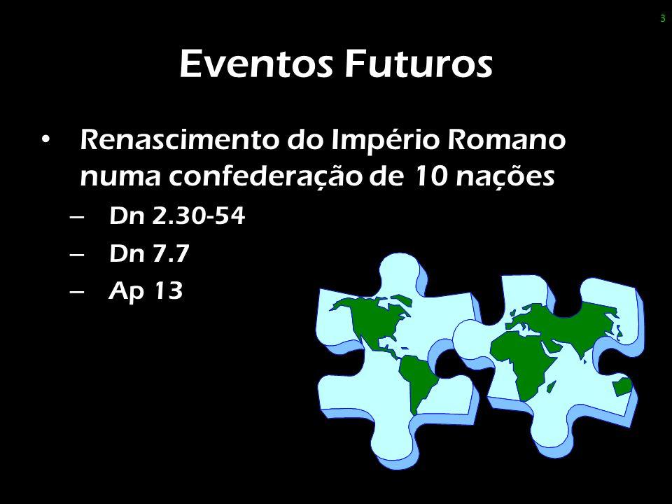 Eventos Futuros Renascimento do Império Romano numa confederação de 10 nações – Dn 2.30-54 – Dn 7.7 – Ap 13 3