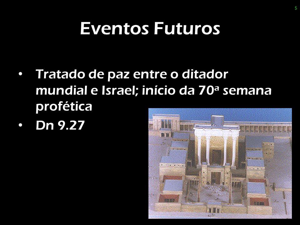 Eventos Futuros Tratado de paz entre o ditador mundial e Israel; início da 70 a semana profética Dn 9.27 5