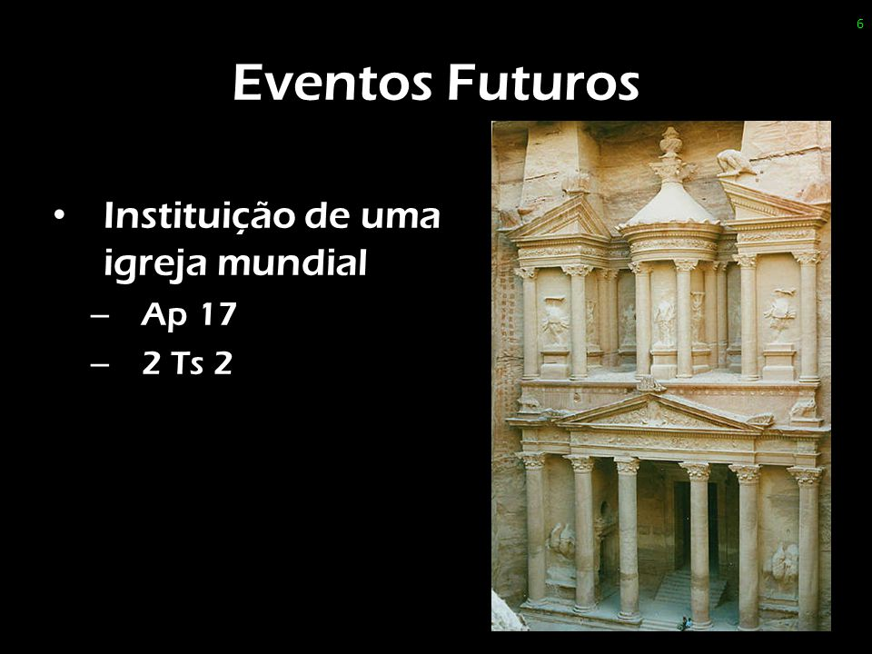 Eventos Futuros Instituição de uma igreja mundial – Ap 17 – 2 Ts 2 6