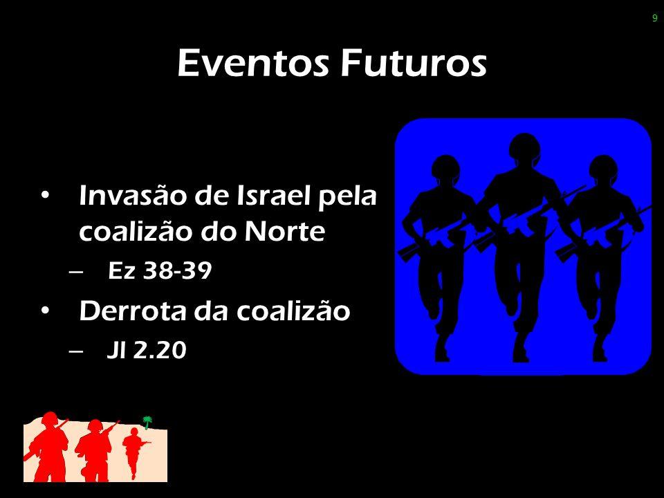 Eventos Futuros Invasão de Israel pela coalizão do Norte – Ez 38-39 Derrota da coalizão – Jl 2.20 9