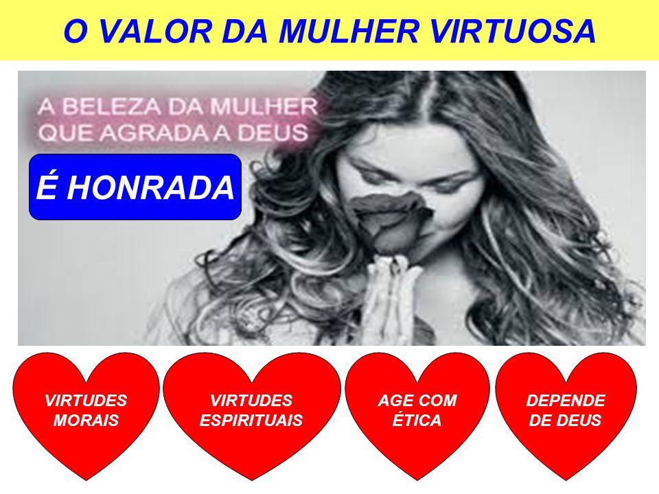 O VALOR DA MULHER VIRTUOSA VIRTUDES MORAIS VIRTUDES ESPIRITUAIS AGE COM ÉTICA DEPENDE DE DEUS É HONRADA