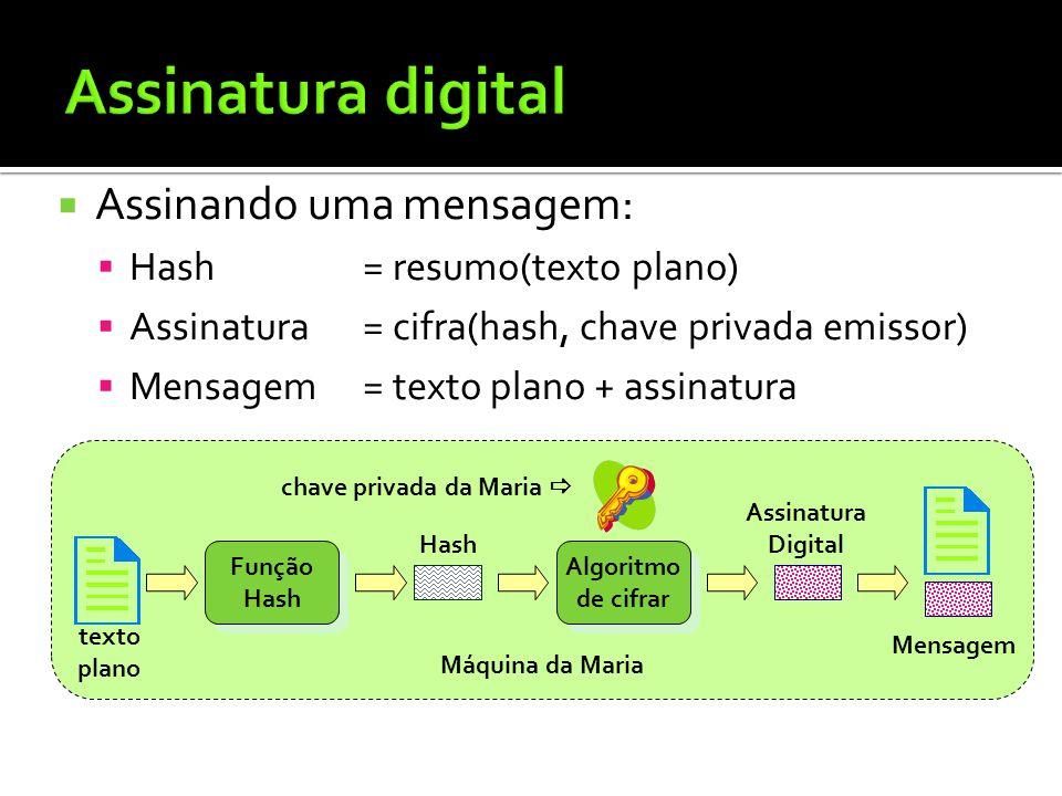Assinando uma mensagem: Hash= resumo(texto plano) Assinatura= cifra(hash, chave privada emissor) Mensagem= texto plano + assinatura Máquina da Maria F