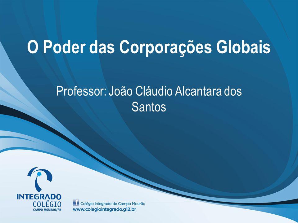 O Poder das Corporações Globais Professor: João Cláudio Alcantara dos Santos