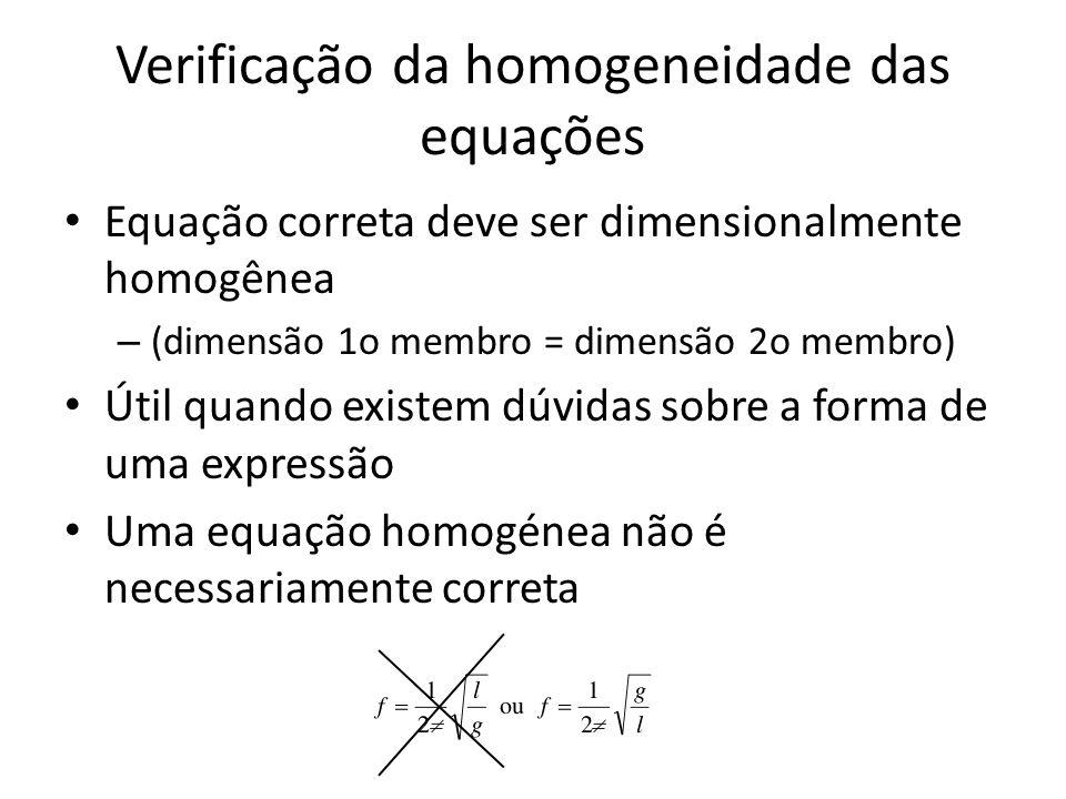 Verificação da homogeneidade das equações Equação correta deve ser dimensionalmente homogênea – (dimensão 1o membro = dimensão 2o membro) Útil quando