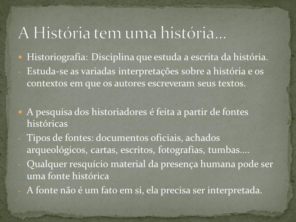 Historiografia: Disciplina que estuda a escrita da história. - Estuda-se as variadas interpretações sobre a história e os contextos em que os autores